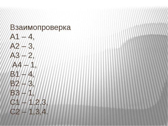 Взаимопроверка А1 – 4, А2 – 3, А3 – 2, А4 – 1, В1 – 4, В2 – 3, В3 – 1, С1 –...