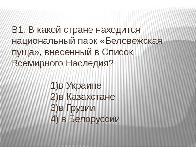 В1. В какой стране находится национальный парк «Беловежская пуща», внесенный...
