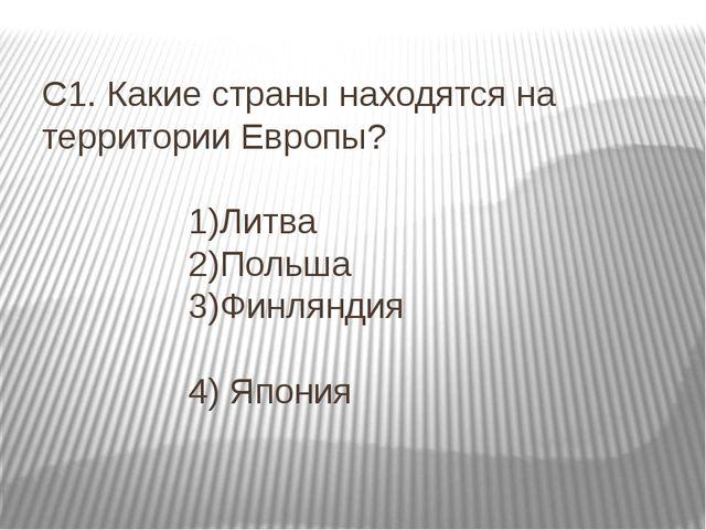 С1. Какие страны находятся на территории Европы? 1)Литва 2)Польша 3)Финляндия...