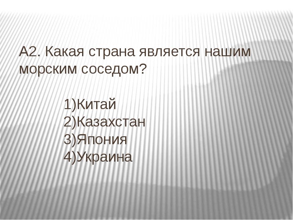 А2. Какая страна является нашим морским соседом? 1)Китай 2)Казахстан 3)Япония...