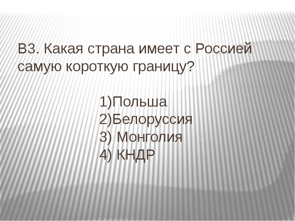 В3. Какая страна имеет с Россией самую короткую границу? 1)Польша 2)Белорусс...