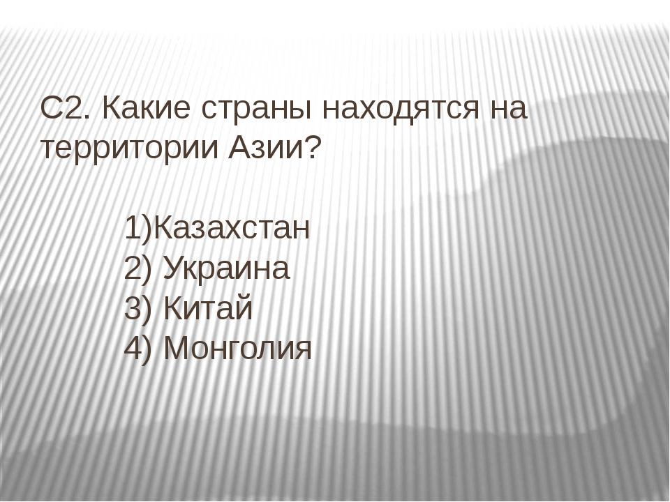 С2. Какие страны находятся на территории Азии? 1)Казахстан 2) Украина 3) Кита...