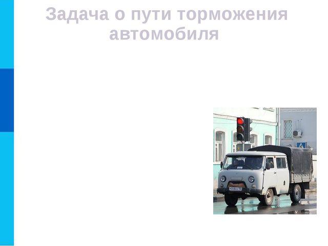 Задача о пути торможения автомобиля Водитель автомобиля, движущегося с некото...