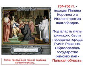 754-756 гг. - походы Пипина Короткого в Италию против лангобардов. Под власть