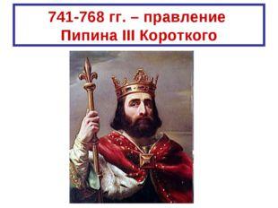 741-768 гг. – правление Пипина III Короткого