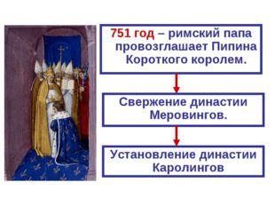 751 год – римский папа провозглашает Пипина Короткого королем. Свержение дина