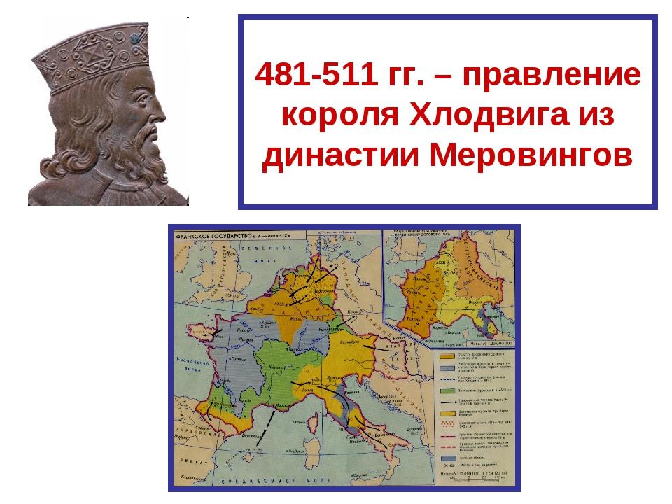 481-511 гг. – правление короля Хлодвига из династии Меровингов