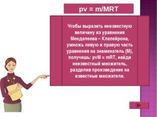 pv = m/MRT Чтобы выразить неизвестную величину из уравнения Менделеева – Клап