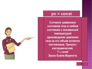 pv = const Согласно уравнению состояния газа в любом состоянии с неизменной т