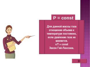 P = const Для данной массы газа отношение объема к температуре постоянно, есл