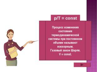 p/T = const Процесс изменения состояния термодинамической системы при постоян