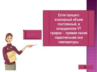 V T Если процесс изохорный объем постоянный, в координатах VT график - пряма