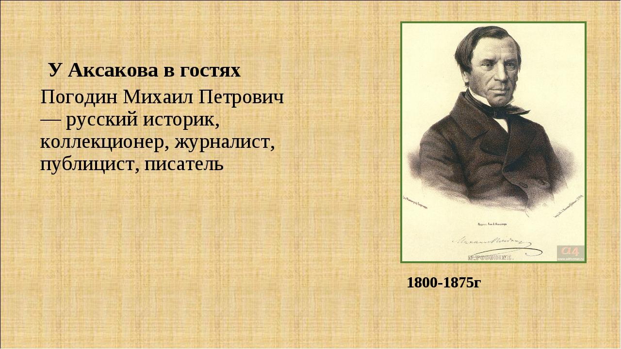 Погодин Михаил Петрович — русский историк, коллекционер, журналист, публицист...