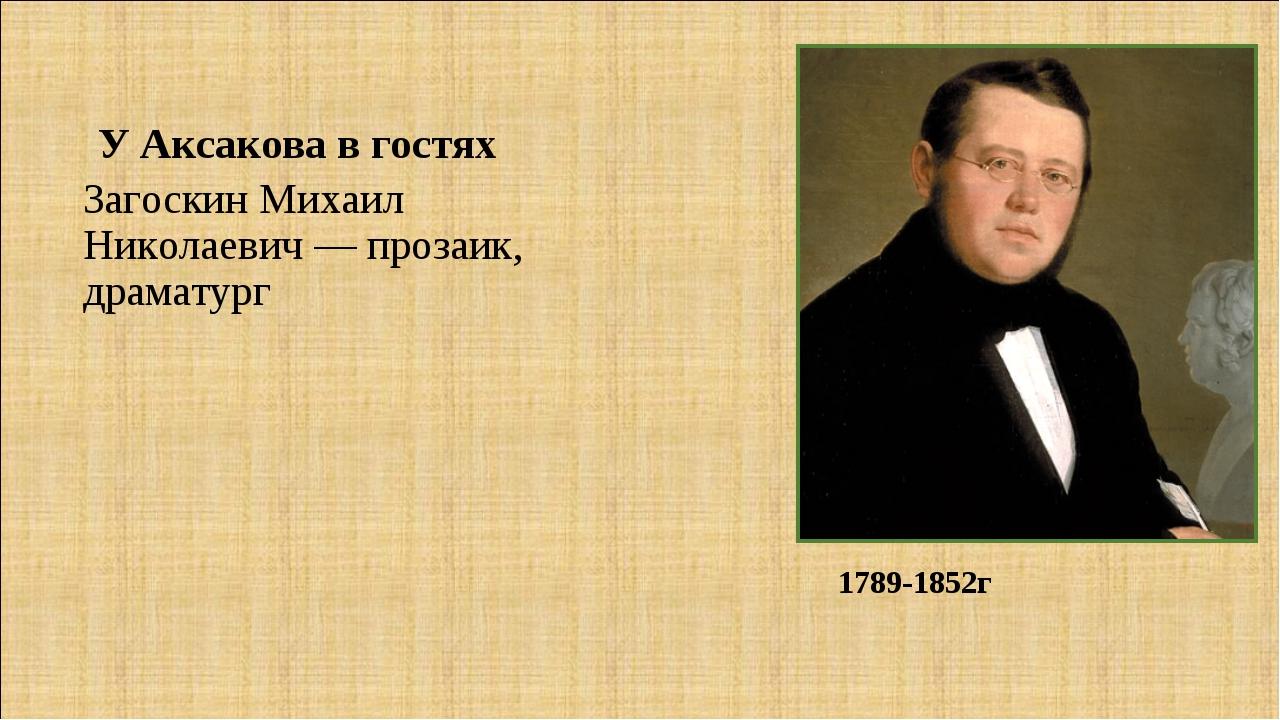 Загоскин Михаил Николаевич — прозаик, драматург Загоскин Михаил Николаевич —...