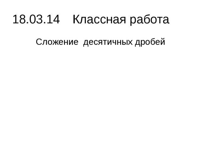 18.03.14 Классная работа Сложение десятичных дробей