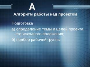 Алгоритм работы над проектом Подготовка а) определение темы и целей проекта,