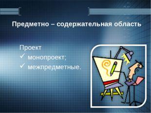 Предметно – содержательная область Проект монопроект; межпредметные.
