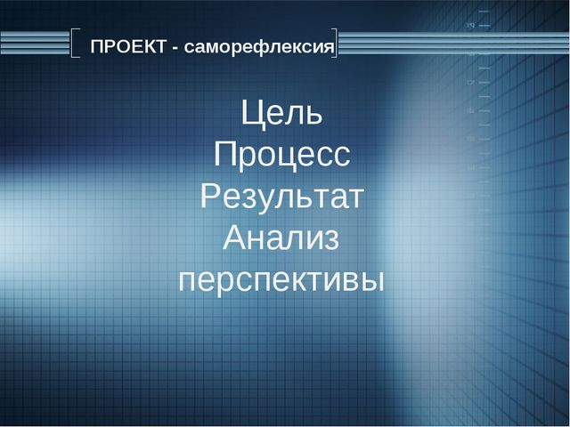 Цель Процесс Результат Анализ перспективы ПРОЕКТ - саморефлексия