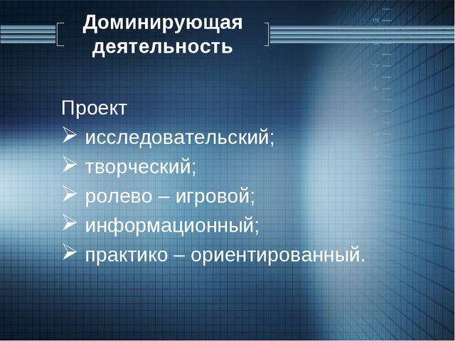 Доминирующая деятельность Проект исследовательский; творческий; ролево – игро...