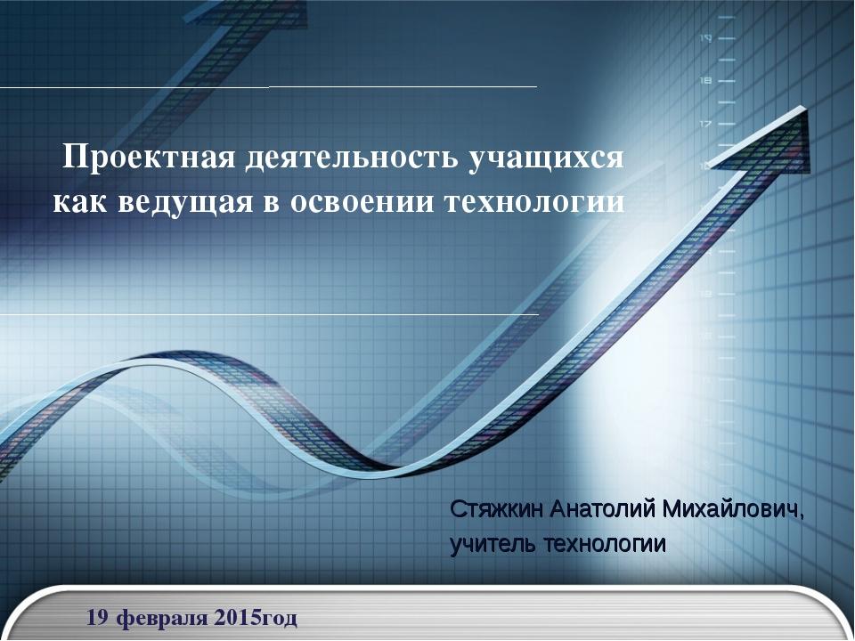 Проектная деятельность учащихся как ведущая в освоении технологии Стяжкин Ана...