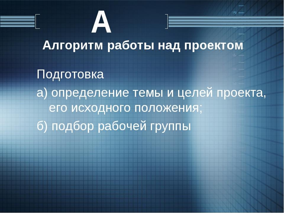 Алгоритм работы над проектом Подготовка а) определение темы и целей проекта,...