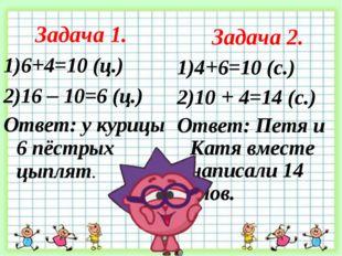 Задача 1. 6+4=10 (ц.) 16 – 10=6 (ц.) Ответ: у курицы 6 пёстрых цыплят. Задача