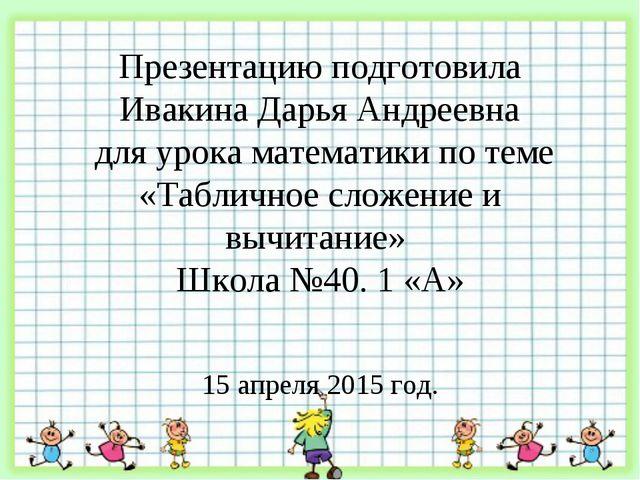 Презентацию подготовила Ивакина Дарья Андреевна для урока математики по теме...