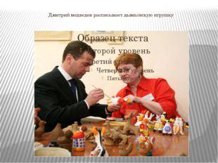 Дмитрий медведев расписывает дымковскую игрушку