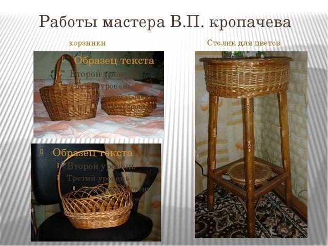 Работы мастера В.П. кропачева корзинки Столик для цветов