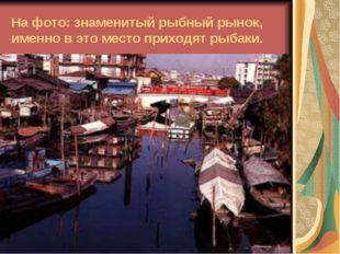 На фото: знаменитый рыбный рынок, именно в это место приходят рыбаки.