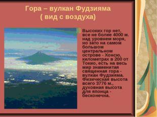 Гора – вулкан Фудзияма ( вид с воздуха) Высоких гор нет, все не более 4000 м.