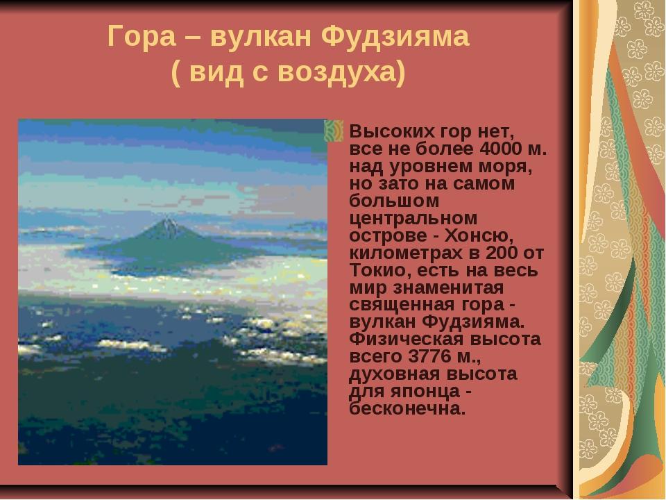 Гора – вулкан Фудзияма ( вид с воздуха) Высоких гор нет, все не более 4000 м....