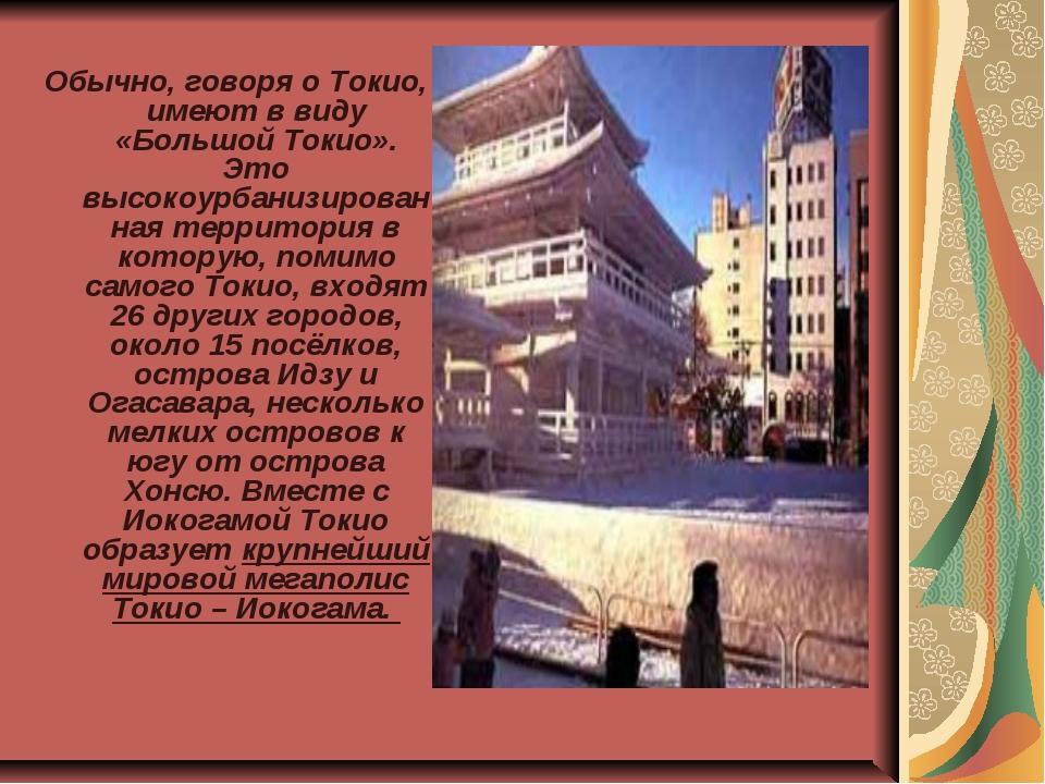 Обычно, говоря о Токио, имеют в виду «Большой Токио». Это высокоурбанизирован...