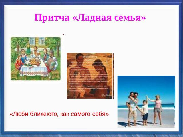 Притча «Ладная семья» «Люби ближнего, как самого себя»