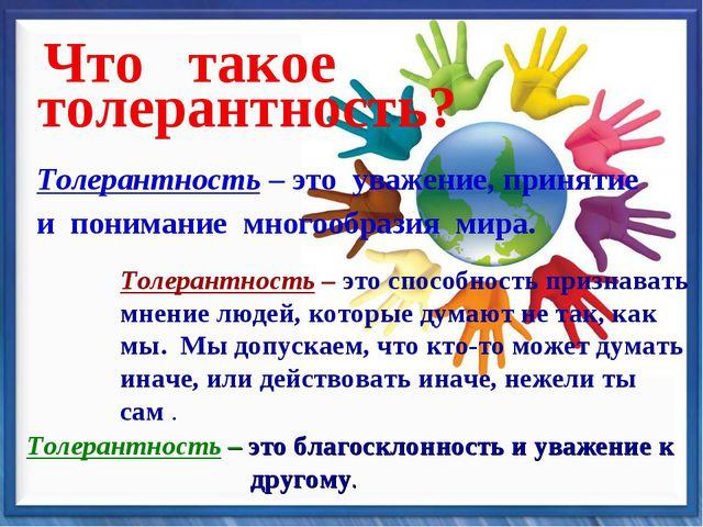 Что такое толерантность? Толерантность – это уважение, принятие и понимание м...