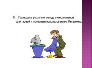 5. Проводите различие между интерактивной фантазией и полезным использованием