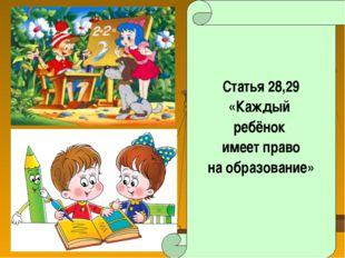 Статья 28,29 «Каждый ребёнок имеет право на образование»