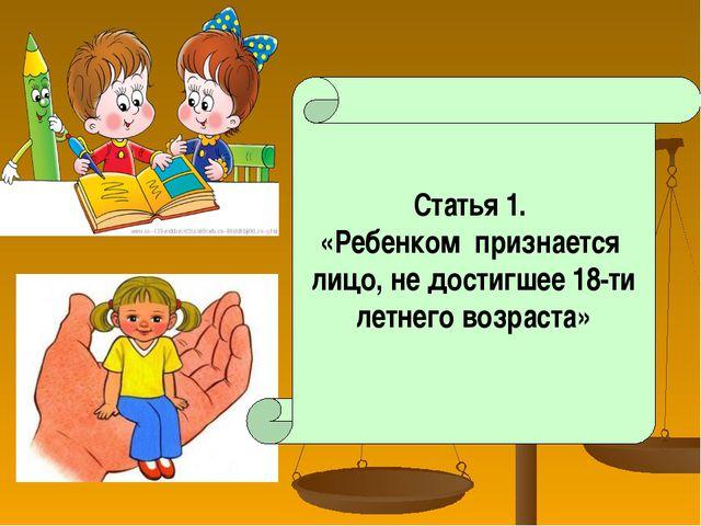 Статья 1. «Ребенком признается лицо, не достигшее 18-ти летнего возраста»