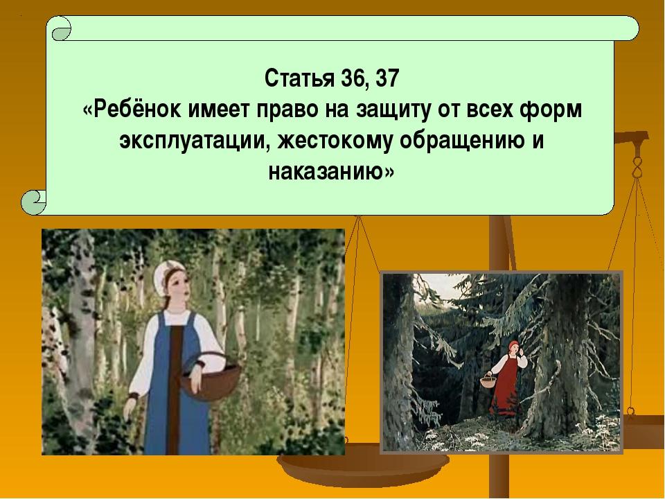 Статья 36, 37 «Ребёнок имеет право на защиту от всех форм эксплуатации, жест...