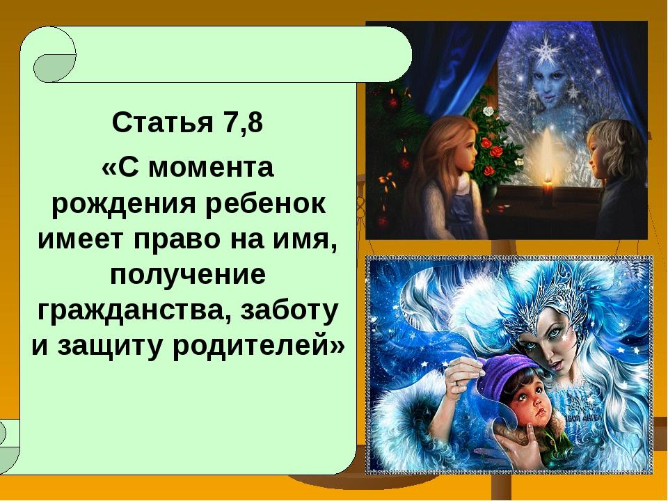 Статья 7,8 «С момента рождения ребенок имеет право на имя, получение граждан...