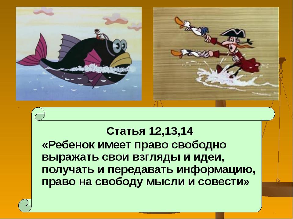 Статья 12,13,14 «Ребенок имеет право свободно выражать свои взгляды и идеи,...