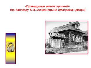 «Праведница земли русской» (по рассказу А.И.Солженицына «Матренин двор»)