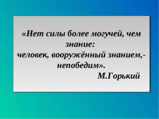 «Нет силы более могучей, чем знание: человек, вооружённый знанием,- непобедим