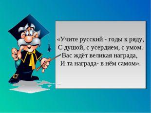 «Учите русский - годы к ряду, С душой, с усердием, с умом. Вас ждёт великая н