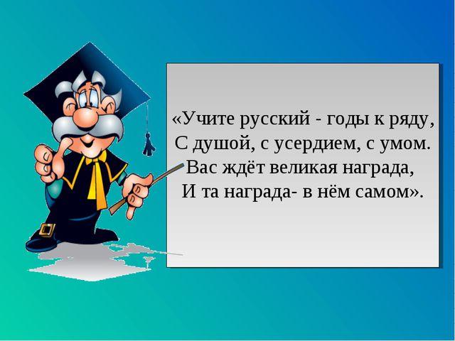 «Учите русский - годы к ряду, С душой, с усердием, с умом. Вас ждёт великая н...
