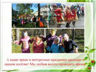 А какие яркие и интересные праздники проходят в нашем посёлке! Мы любим весел