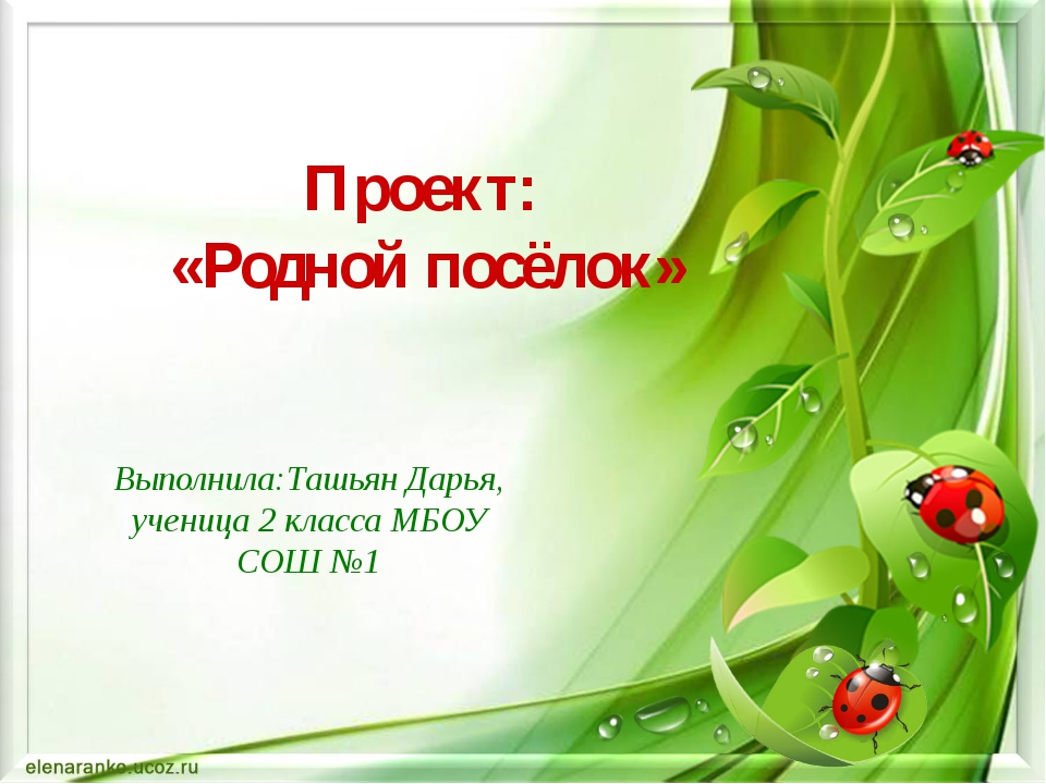 Проект: «Родной посёлок» Выполнила:Ташьян Дарья, ученица 2 класса МБОУ СОШ №1