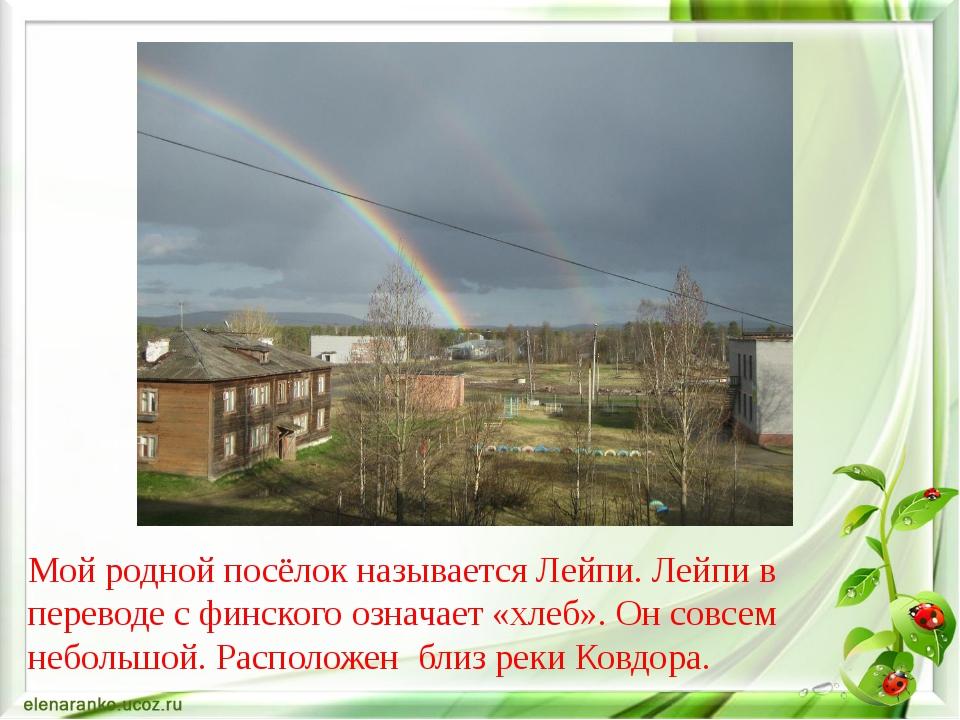 Мой родной посёлок называется Лейпи. Лейпи в переводе с финского означает «хл...