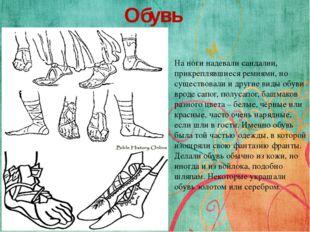 Обувь На ноги надевали сандалии, прикреплявшиеся ремнями, но существовали и д