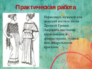 Практическая работа Нарисовать мужской или женский костюм эпохи Древней Греци